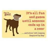 It's All Fun and Games Until Someone Ends Up in a Cone® ...And Other Life Lessons Inspired by Dog