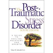 Post-Traumatic Stress Disorder Sourcebook : A Guide to Healing, Recovery and Growth