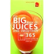 The Big Book of Juices and Smoothies 365 Natural Blends for Health and Vitality Every Day