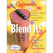 Good Housekeeping Blend It! 150 Sensational Recipes to Make in Your Blender-Frappes, Smoothies, Soups, Pancakes, Frozen Cocktails and More