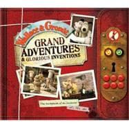 Wallace & Gromit: Grand Adventures & Glorious Inventions The Scrapbook of an Inventor and His Dog