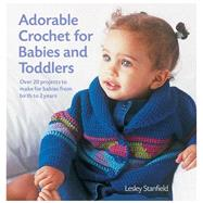 Adorable Crochet for Babies and Toddlers 22 Projects to Make for Babies from Birth to Two Years