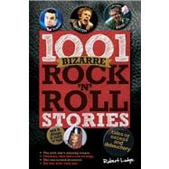 1001 Bizarre Rock 'n' Roll Stories Tales of Excess and Debauchery
