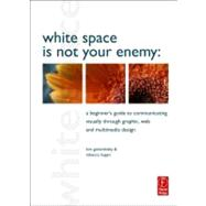 White Space Is Not Your Enemy : A Beginner's Guide to Communicating Visually through Graphic, Web and Multimedia Design
