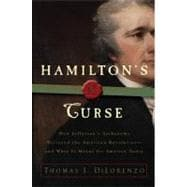 Hamilton's Curse : How Jefferson's Arch Enemy Betrayed the American Revolution - And What It Means for Americans Today