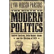 The Birth of Modern Politics Andrew Jackson, John Quincy Adams, and the Election of 1828