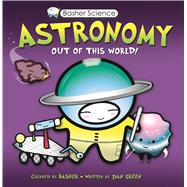 Basher Science: Astronomy Out of this World!