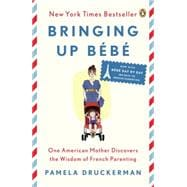 Bringing Up Bébé One American Mother Discovers the Wisdom of French Parenting (now with Bébé Day by Day: 100 Keys to French Parenting)