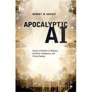 Apocalyptic AI : Visions of Heaven in Robotics, Artificial Intelligence, and Virtual Reality