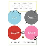 Joy, Guilt, Anger, Love What Neuroscience Can--and Can't--Tell Us About How We Feel