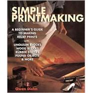 Simple Printmaking A Beginner's Guide to Making Relief Prints with Linoleum Blocks, Wood Blocks, Rubber Stamps, Found Objects & More