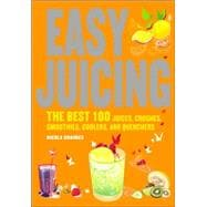 Easy Juicing : The Best 100 Juices, Crushes, Smoothies, Coolers, and Quenchers