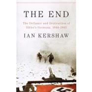 The End The Defiance and Destruction of Hitler's Germany, 1944-1945