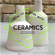How to Work with Ceramics Easy Techniques and Over 20 Great Projects