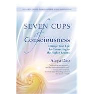 Seven Cups of Consciousness Change Your Life by Connecting to the Higher Realms 9781608683321R