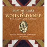 Bury My Heart at Wounded Knee: The Illustrated Edition An Indian History of the American West