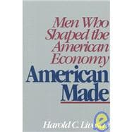 American Made : Men Who Shaped the American Economy