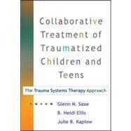 Collaborative Treatment of Traumatized Children and Teens, First Edition The Trauma Systems Therapy Approach