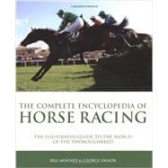 The Complete Encyclopedia of Horse Racing The Illustrated Guide to the World of the Thoroughbred
