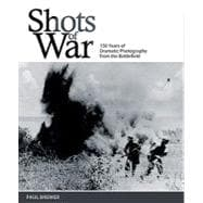 Shots of War 150 Years of Dramatic Photography from the Battlefield