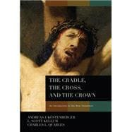The Cradle, the Cross, and the Crown An Introduction to the New Testament