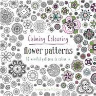 Calming Colouring: Flower Patterns 80 Mindful Patterns to Colour In