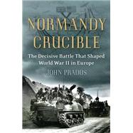 Normandy Crucible : The Decisive Battle that Shaped World War II in Europe