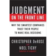 Judgment on the Front Line : How Smart Companies Win by Trusting Their People to Make Real Decisions