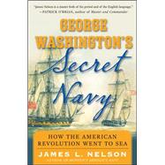George Washington's Secret Navy How the American Revolution Went to Sea