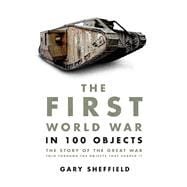The First World War in 100 Objects The Story of the Great War Told Through the Objects that Shaped It