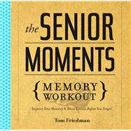 The Senior Moments Memory Workout Improve Your Memory & Brain Fitness Before You Forget!