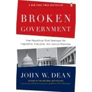 Broken Government : How Republican Rule Destroyed the Legislative, Executive, and Judicial Branches