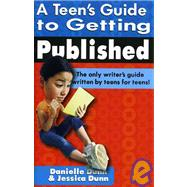 Teen's Guide to Getting Published : The Only Writer's Guide Written by Teens for Teens
