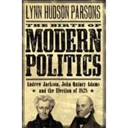 The Birth of Modern Politics; Andrew Jackson, John Quincy Adams, and the Election of 1828