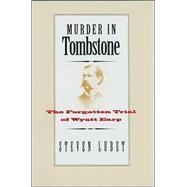 Murder in Tombstone : The Forgotten Trial of Wyatt Earp