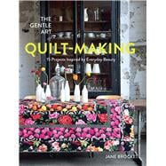 The Gentle Art of Quilt-Making 15 Projects Inspired by Everyday Beauty