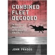 Combined Fleet Decoded : The Secret History of American Intelligence and the Japanese Navy in World War II