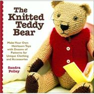 Knitted Teddy Bear : Make Your Own Heirloom Toys with Dozens of Patterns for Unique Clothing and Accessories