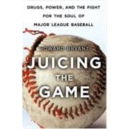 Juicing the Game Drugs, Power, and the Fight for the Soul of Major League Baseball