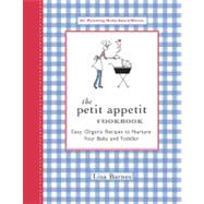The Petit Appetit Cookbook Easy, Organic Recipes to Nurture Your Baby and Toddler