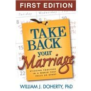Take Back Your Marriage, First Edition Sticking Together in a World That Pulls Us Apart
