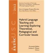 AAUSC 2012 Volume--Issues in Language Program Direction Hybrid Language Teaching and Learning: Exploring Theoretical, Pedagogical and Curricular Issues