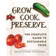 Grow. Cook. Preserve.: The Complete Guide to Sustainable Food 9781440584817R