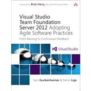 Visual Studio Team Foundation Server 2012 : Adopting Agile Software Practices, from Backlog to Continuous Feedback