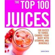 The Top 100 Juices 100 Juices to Turbo-Charge Your Body with Vitamins and Minerals