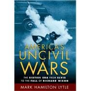 America's Uncivil Wars : The Sixties Era from Elvis to the Fall of Richard Nixon