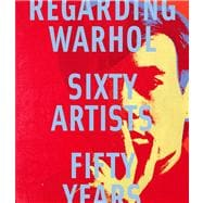Regarding Warhol : Sixty Artists, Fifty Years