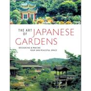 The Art of Japanese Gardens Designing & Making Your Own Peaceful Space
