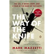 The Way of the Knife The CIA, a Secret Army, and a War at the Ends of the Earth