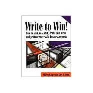 Write to Win : How to Plan, Research, Draft, Edit, Write and Produce Successful Business Reports